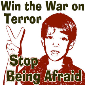 Win the War on Terror - Stop Being Afraid